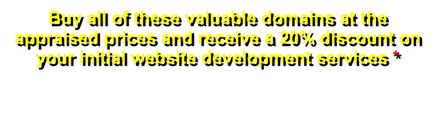 Buy all of these valuable domains at the appraised prices and receive a 20% discount on your initial website development services *