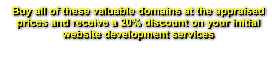 Buy all of these valuable domains at the appraised prices and receive a 20% discount on your initial website development services